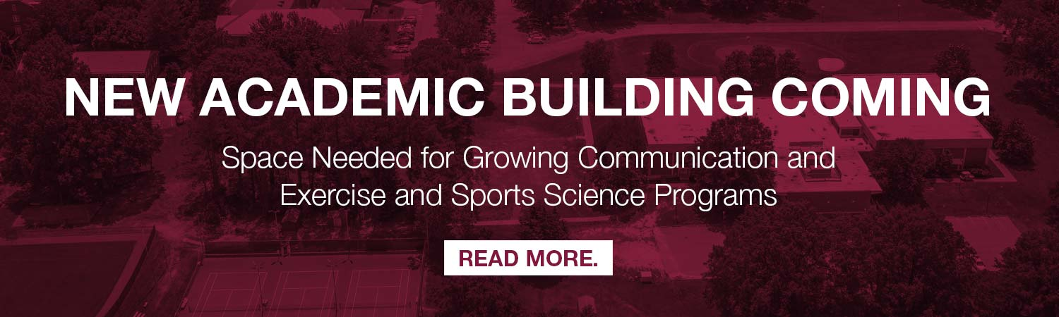 New Academic Building Coming. Space Needed for Growing Communication and Exercise and Sports Science Programs Read more.