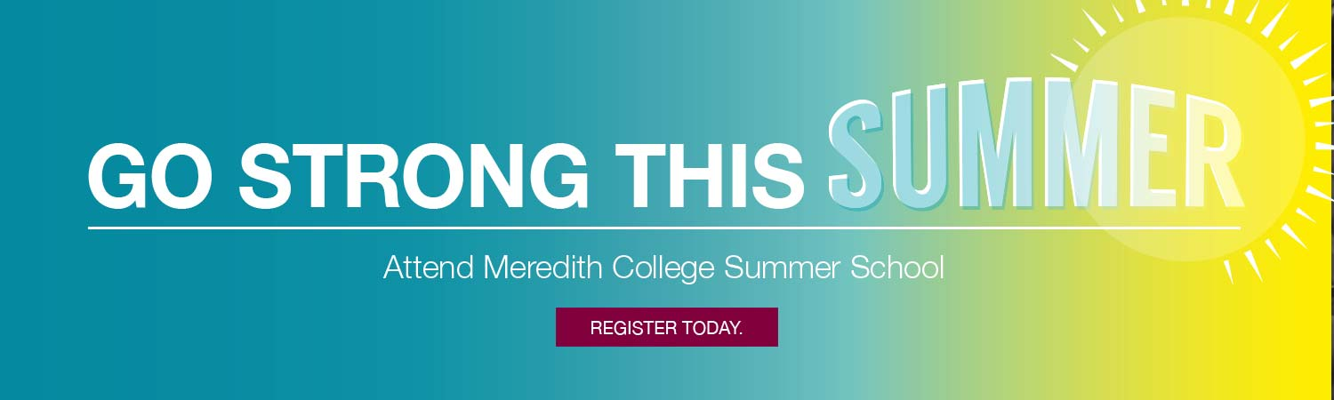Go strong this summer. Attend Meredith College Summer School Register today.