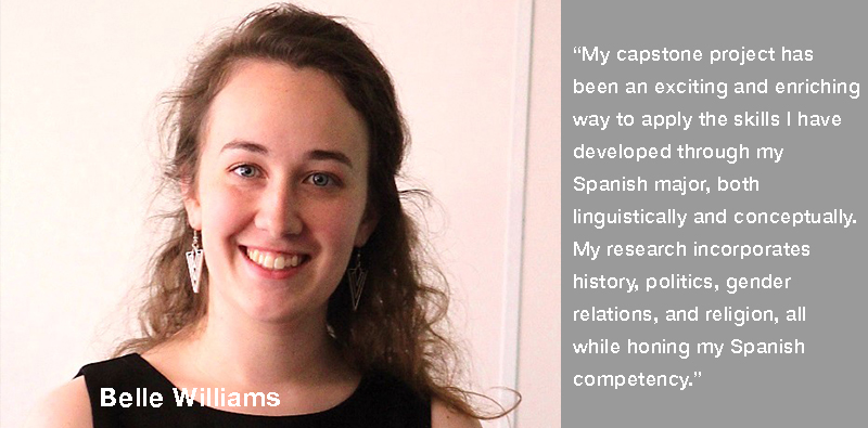 Belle Williams with text My capstone project has been an exciting and enriching way to apply the skills I have developed through my Spanish major, both linguistically and conceptually. My research incorporates history, politics, gender relations