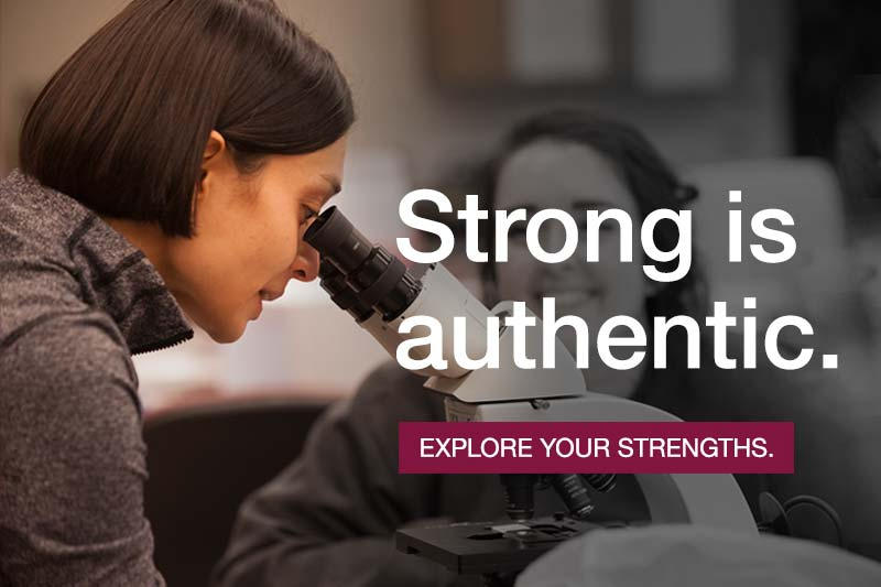 image of student looking in microscope and text that says Strong is authentic. Explore your strengths.