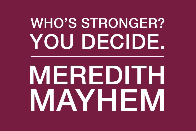 Who's Stronger? You Decide. Meredith Mayhem