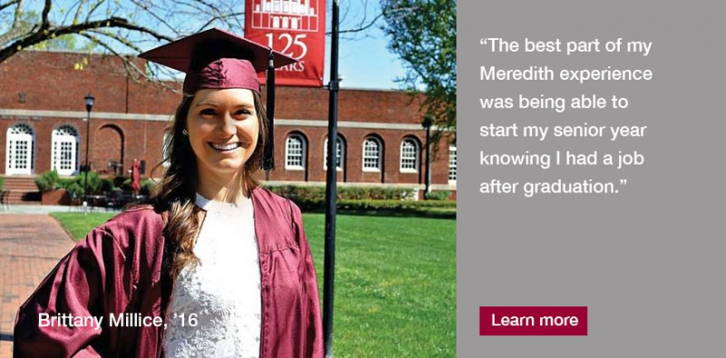 "Meredith prepared me for the career of my dreams.""   So said Brittany Millice, '16, a mathematics major with a minor in finance who will start a job with Credit Suisse this summer."