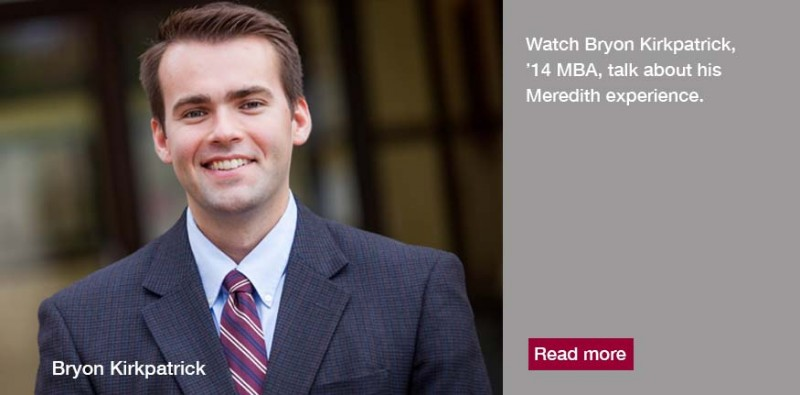 Bryon Kirkpatrick,'14, chose to pursue his MBA at Meredith because of the small classes, competitive pricing, flexibility of the program, and its AACSB accreditation