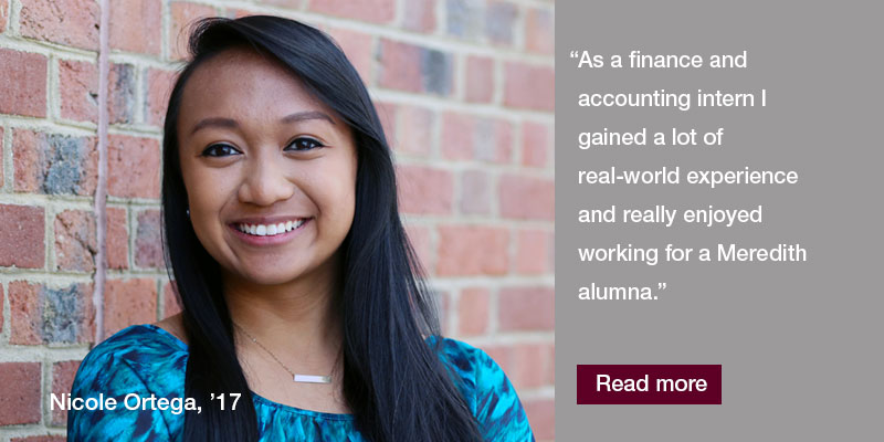 As a finance and accounting intern I gained a lot of real-world experience and really enjoyed working for a Meredith alumna.""