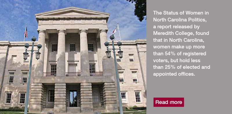 The Status of Women in North Carolina Politics, a report released by Meredith College, uses data about women as voters and elected leaders throughout the state to offer recommendations for improving women's underrepresentation in politics