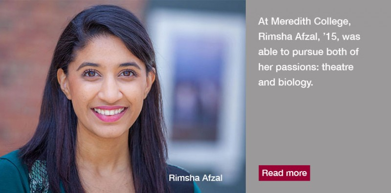 At Meredith College, Rimsha Afzal, '15, was able to pursue both of her passions: theatre and biology