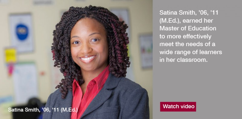 Satina Smith, '06, '11 (M.Ed.), wanted to pursue her Master of Education to more effectively meet the needs of a wide range of learners in her classroom
